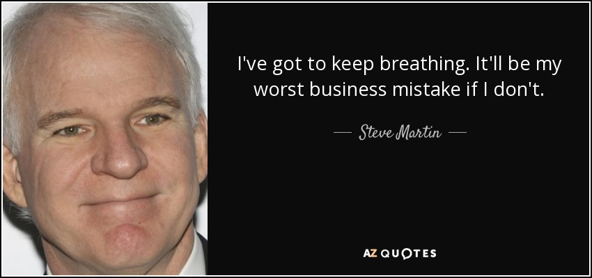I've got to keep breathing. It'll be my worst business mistake if I don't. - Steve Martin
