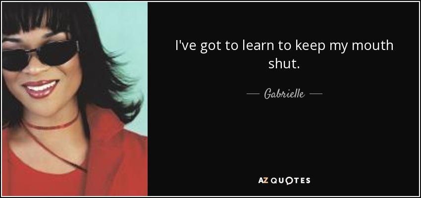 Gabrielle Quote Ive Got To Learn To Keep My Mouth Shut