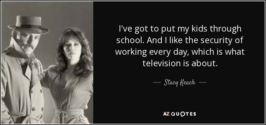 I've got to put my kids through school. And I like the security of working every day, which is what television is about. - Stacy Keach