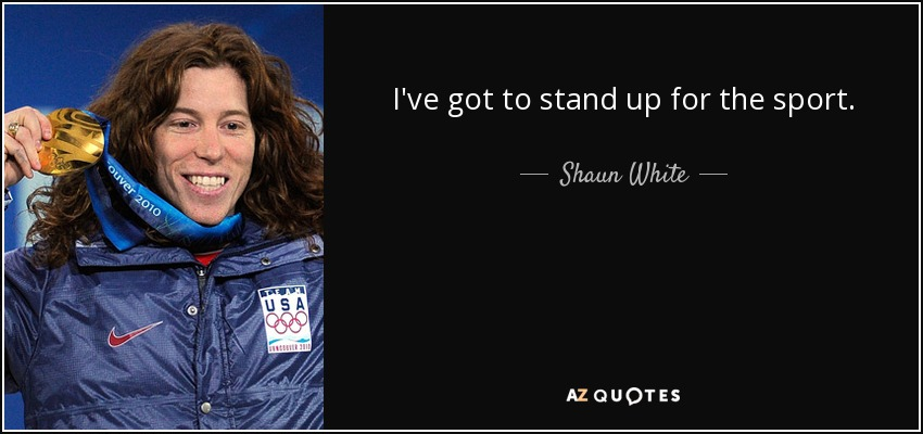 I've got to stand up for the sport. - Shaun White