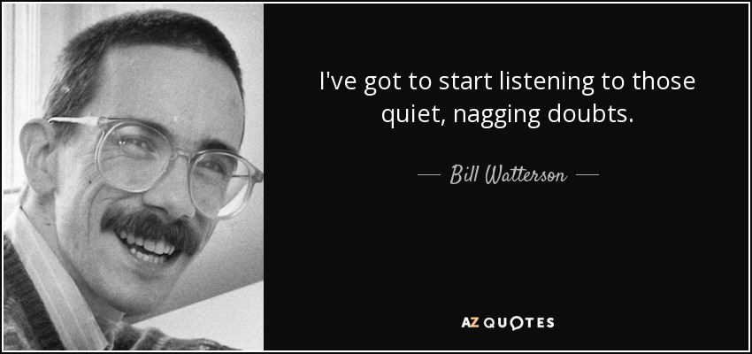 I've got to start listening to those quiet, nagging doubts. - Bill Watterson