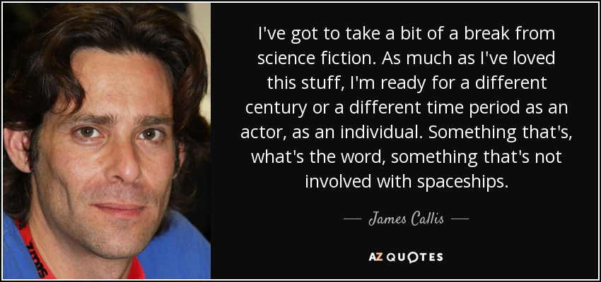 I've got to take a bit of a break from science fiction. As much as I've loved this stuff, I'm ready for a different century or a different time period as an actor, as an individual. Something that's, what's the word, something that's not involved with spaceships. - James Callis