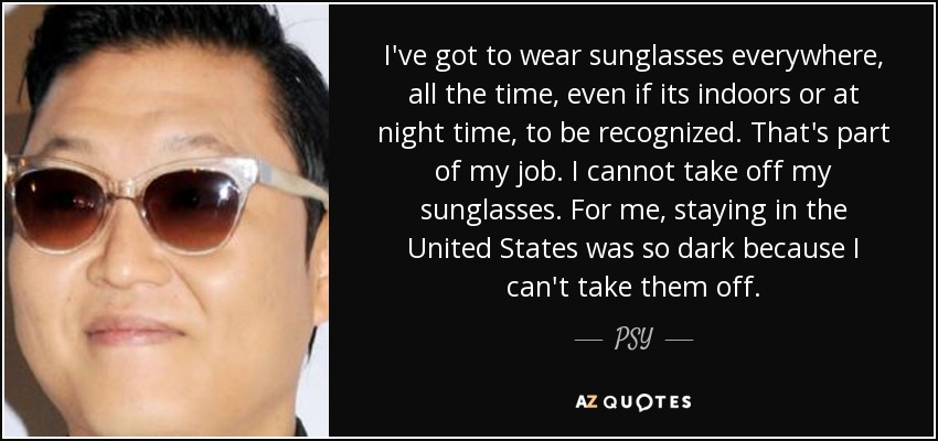 I've got to wear sunglasses everywhere, all the time, even if its indoors or at night time, to be recognized. That's part of my job. I cannot take off my sunglasses. For me, staying in the United States was so dark because I can't take them off. - PSY