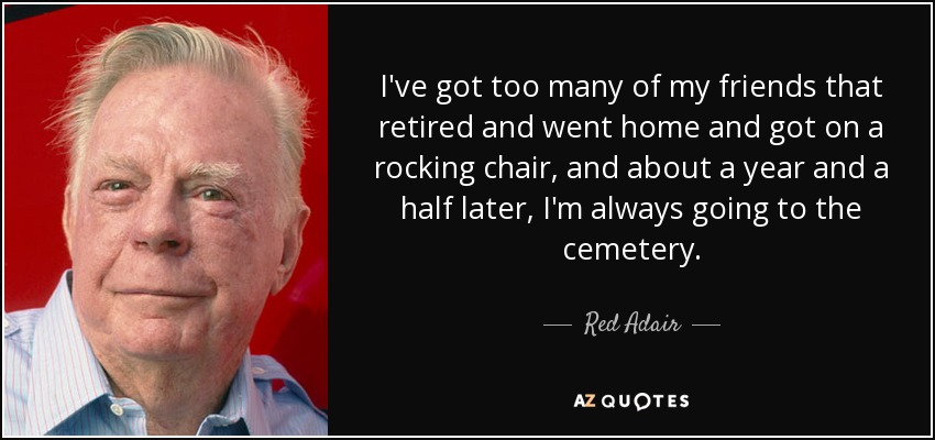 I've got too many of my friends that retired and went home and got on a rocking chair, and about a year and a half later, I'm always going to the cemetery. - Red Adair