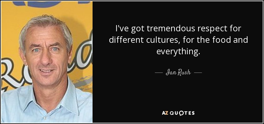 I've got tremendous respect for different cultures, for the food and everything. - Ian Rush