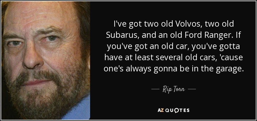 I've got two old Volvos, two old Subarus, and an old Ford Ranger. If you've got an old car, you've gotta have at least several old cars, 'cause one's always gonna be in the garage. - Rip Torn