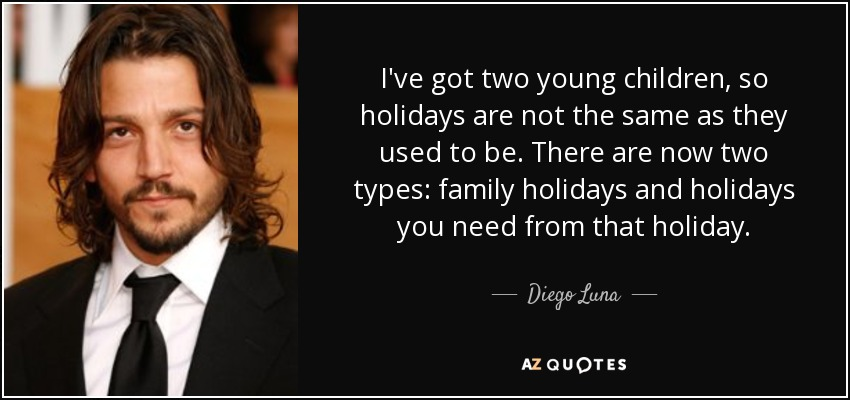 I've got two young children, so holidays are not the same as they used to be. There are now two types: family holidays and holidays you need from that holiday. - Diego Luna