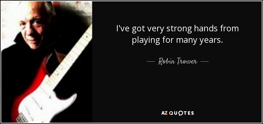 I've got very strong hands from playing for many years. - Robin Trower