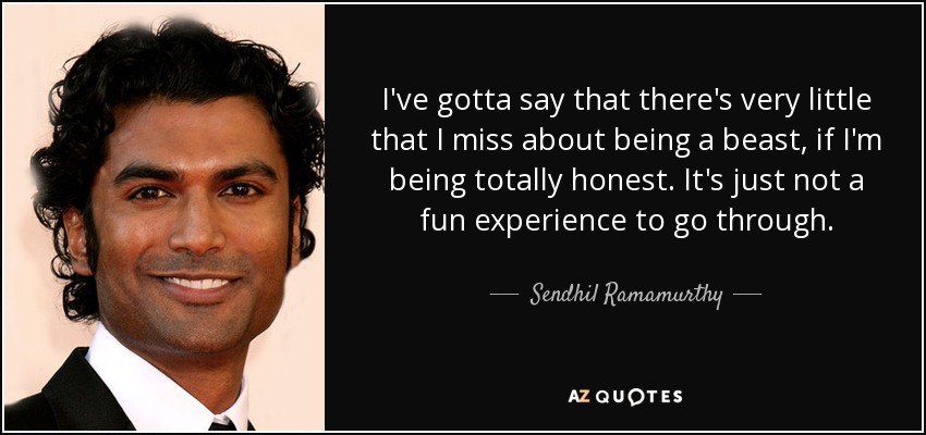 I've gotta say that there's very little that I miss about being a beast, if I'm being totally honest. It's just not a fun experience to go through. - Sendhil Ramamurthy