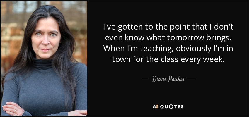 I've gotten to the point that I don't even know what tomorrow brings. When I'm teaching, obviously I'm in town for the class every week. - Diane Paulus