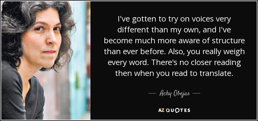 I've gotten to try on voices very different than my own, and I've become much more aware of structure than ever before. Also, you really weigh every word. There's no closer reading then when you read to translate. - Achy Obejas