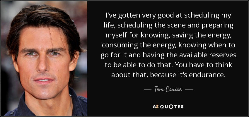 I've gotten very good at scheduling my life, scheduling the scene and preparing myself for knowing, saving the energy, consuming the energy, knowing when to go for it and having the available reserves to be able to do that. You have to think about that, because it's endurance. - Tom Cruise
