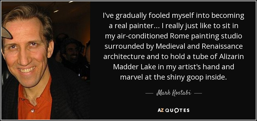 I've gradually fooled myself into becoming a real painter... I really just like to sit in my air-conditioned Rome painting studio surrounded by Medieval and Renaissance architecture and to hold a tube of Alizarin Madder Lake in my artist's hand and marvel at the shiny goop inside. - Mark Kostabi