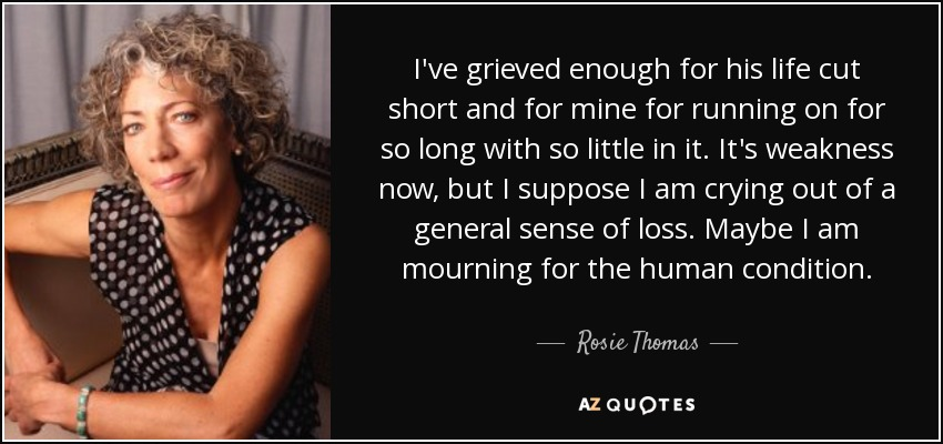 I've grieved enough for his life cut short and for mine for running on for so long with so little in it. It's weakness now, but I suppose I am crying out of a general sense of loss. Maybe I am mourning for the human condition. - Rosie Thomas
