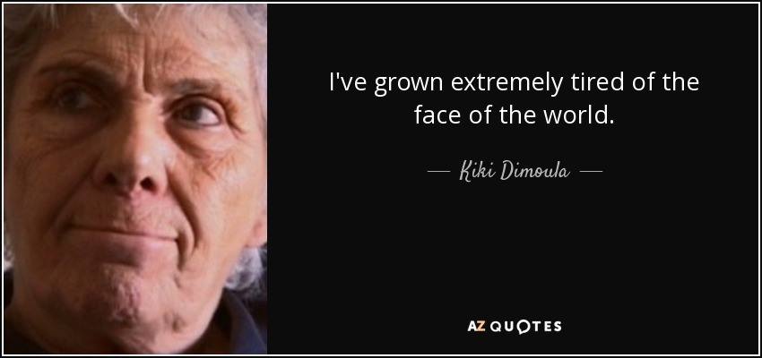 I've grown extremely tired of the face of the world. - Kiki Dimoula