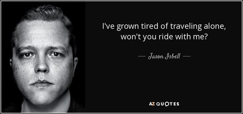 I've grown tired of traveling alone, won't you ride with me? - Jason Isbell