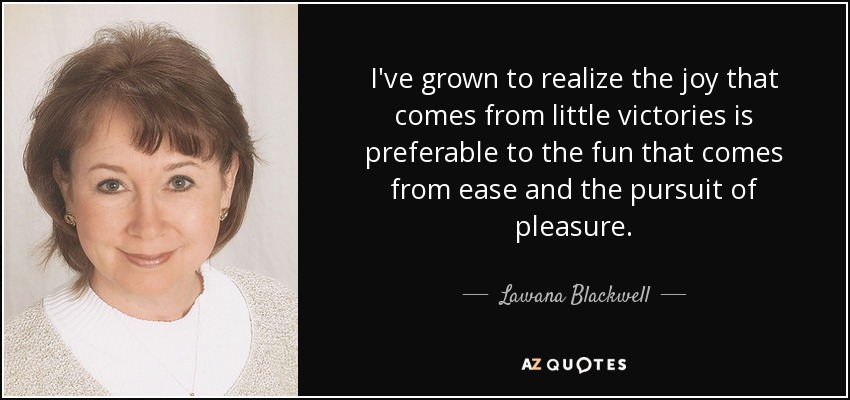 I've grown to realize the joy that comes from little victories is preferable to the fun that comes from ease and the pursuit of pleasure. - Lawana Blackwell