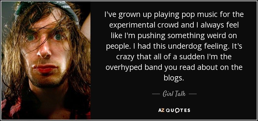 I've grown up playing pop music for the experimental crowd and I always feel like I'm pushing something weird on people. I had this underdog feeling. It's crazy that all of a sudden I'm the overhyped band you read about on the blogs. - Girl Talk