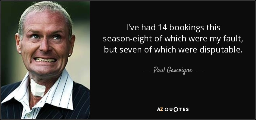 I've had 14 bookings this season-eight of which were my fault, but seven of which were disputable. - Paul Gascoigne