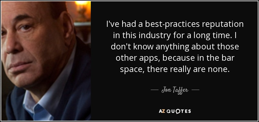 I've had a best-practices reputation in this industry for a long time. I don't know anything about those other apps, because in the bar space, there really are none. - Jon Taffer