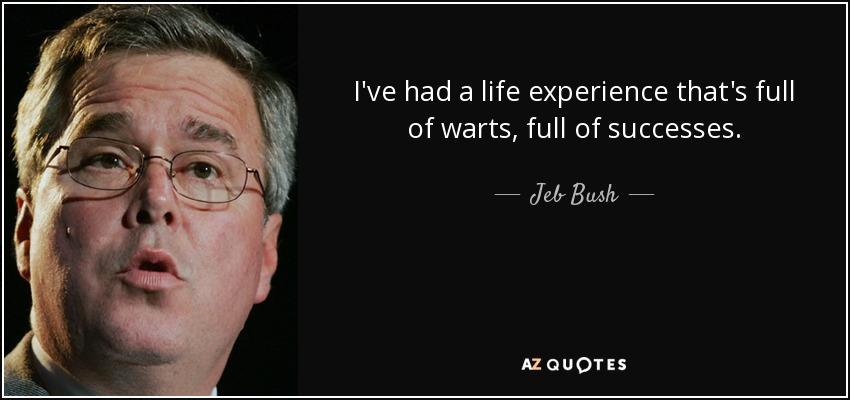 I've had a life experience that's full of warts, full of successes. - Jeb Bush