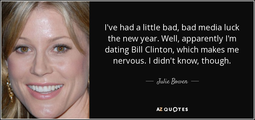 I've had a little bad, bad media luck the new year. Well, apparently I'm dating Bill Clinton, which makes me nervous. I didn't know, though. - Julie Bowen