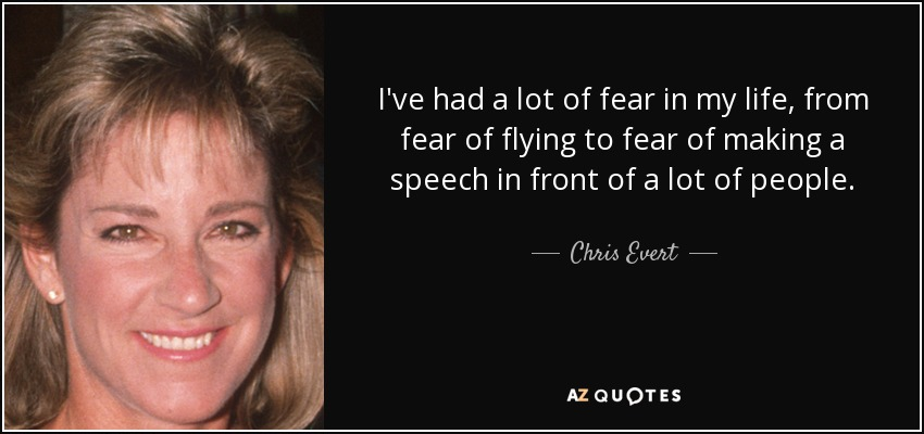 I've had a lot of fear in my life, from fear of flying to fear of making a speech in front of a lot of people. - Chris Evert