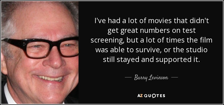 I've had a lot of movies that didn't get great numbers on test screening, but a lot of times the film was able to survive, or the studio still stayed and supported it. - Barry Levinson