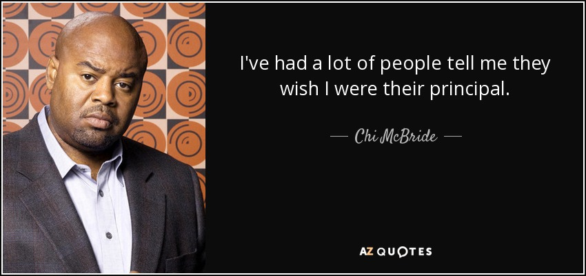 I've had a lot of people tell me they wish I were their principal. - Chi McBride