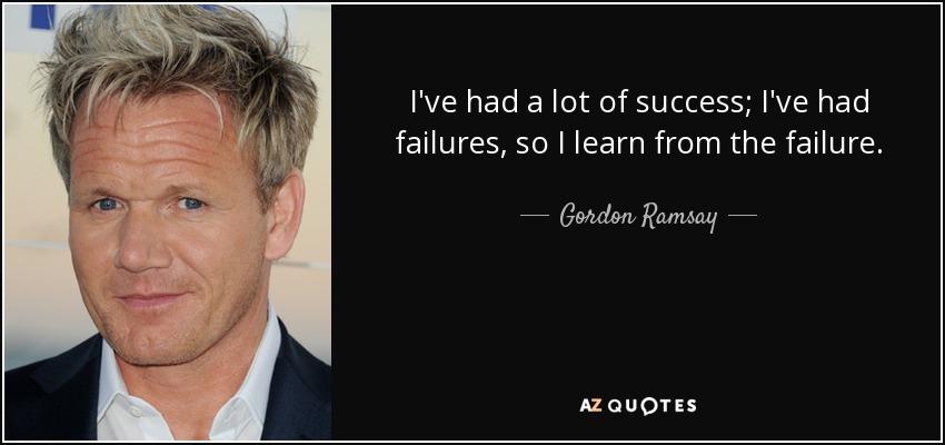 I've had a lot of success; I've had failures, so I learn from the failure. - Gordon Ramsay