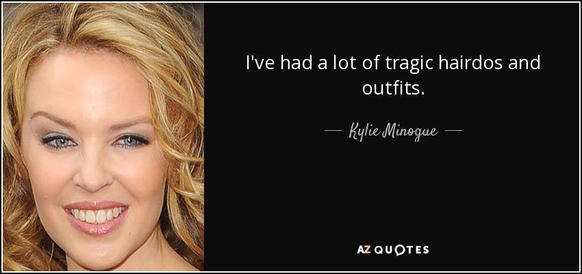 I've had a lot of tragic hairdos and outfits. - Kylie Minogue