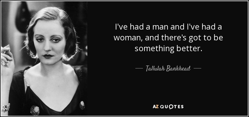I've had a man and I've had a woman, and there's got to be something better. - Tallulah Bankhead