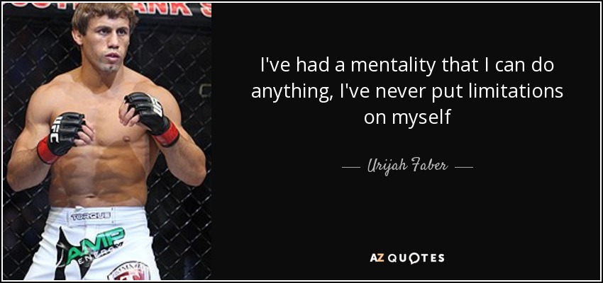 I've had a mentality that I can do anything, I've never put limitations on myself - Urijah Faber
