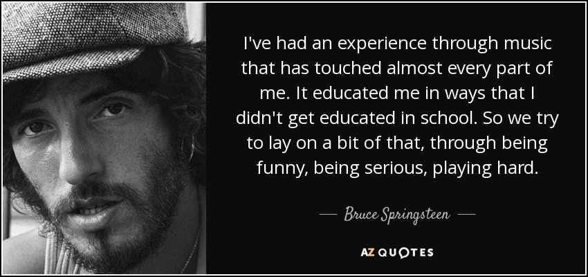 I've had an experience through music that has touched almost every part of me. It educated me in ways that I didn't get educated in school. So we try to lay on a bit of that, through being funny, being serious, playing hard. - Bruce Springsteen