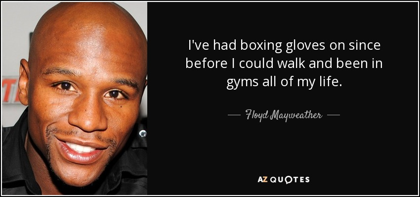 I've had boxing gloves on since before I could walk and been in gyms all of my life. - Floyd Mayweather, Jr.