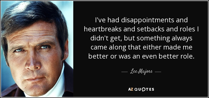 I've had disappointments and heartbreaks and setbacks and roles I didn't get, but something always came along that either made me better or was an even better role. - Lee Majors
