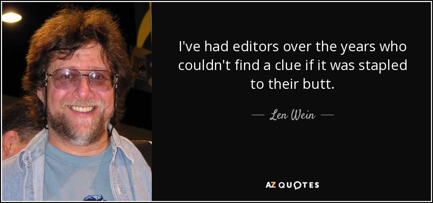 I've had editors over the years who couldn't find a clue if it was stapled to their butt. - Len Wein