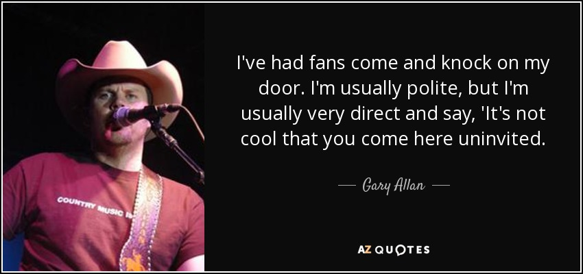 I've had fans come and knock on my door. I'm usually polite, but I'm usually very direct and say, 'It's not cool that you come here uninvited. - Gary Allan