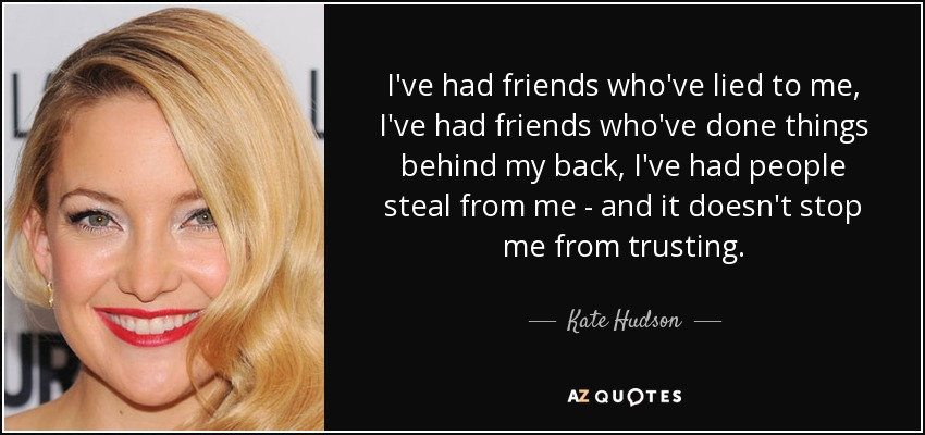 I've had friends who've lied to me, I've had friends who've done things behind my back, I've had people steal from me - and it doesn't stop me from trusting. - Kate Hudson