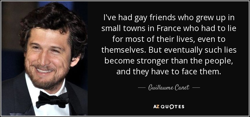 I've had gay friends who grew up in small towns in France who had to lie for most of their lives, even to themselves. But eventually such lies become stronger than the people, and they have to face them. - Guillaume Canet