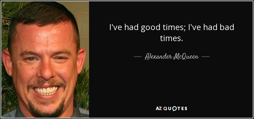 I've had good times; I've had bad times. - Alexander McQueen