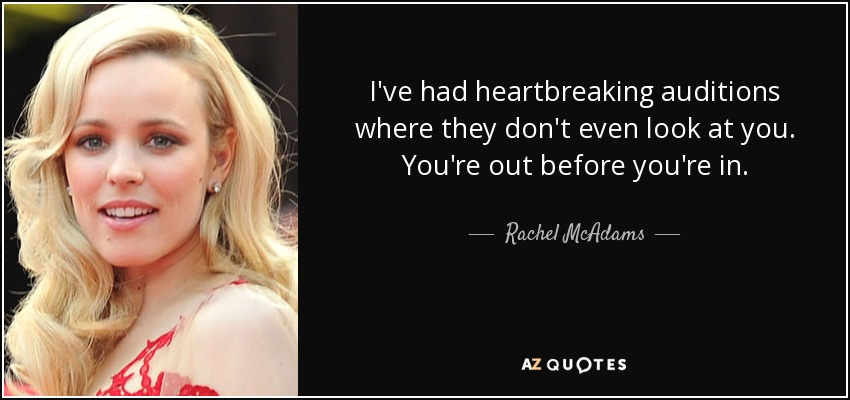 I've had heartbreaking auditions where they don't even look at you. You're out before you're in. - Rachel McAdams