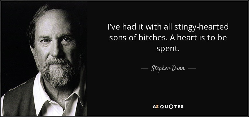I've had it with all stingy-hearted sons of bitches. A heart is to be spent. - Stephen Dunn