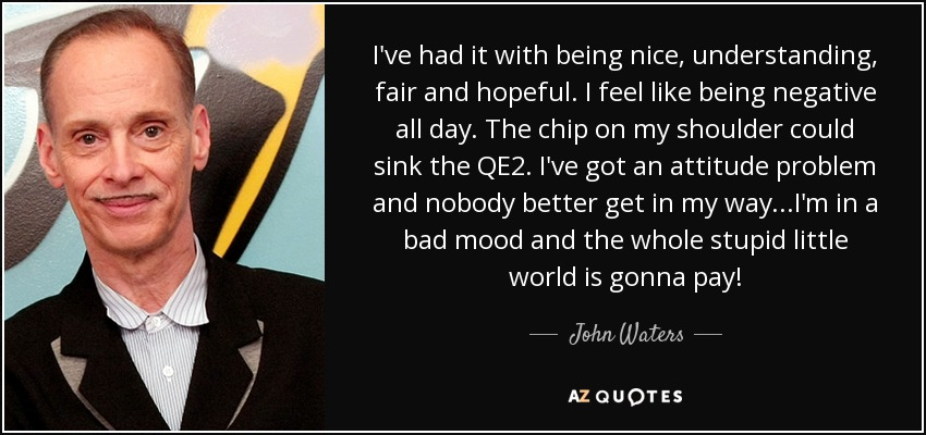 I've had it with being nice, understanding, fair and hopeful. I feel like being negative all day. The chip on my shoulder could sink the QE2. I've got an attitude problem and nobody better get in my way...I'm in a bad mood and the whole stupid little world is gonna pay! - John Waters