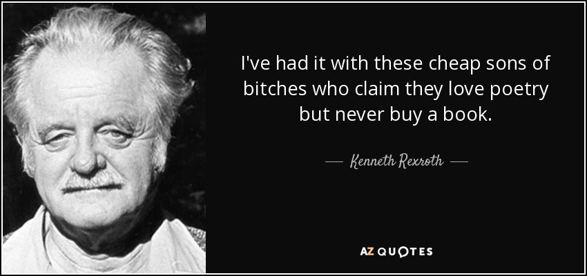 I've had it with these cheap sons of bitches who claim they love poetry but never buy a book. - Kenneth Rexroth