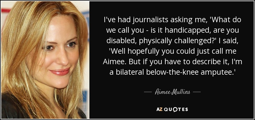 I've had journalists asking me, 'What do we call you - is it handicapped, are you disabled, physically challenged?' I said, 'Well hopefully you could just call me Aimee. But if you have to describe it, I'm a bilateral below-the-knee amputee.' - Aimee Mullins