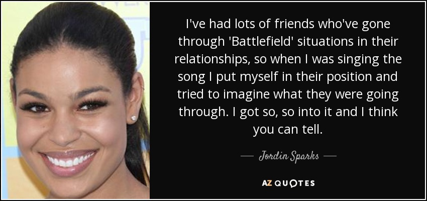 I've had lots of friends who've gone through 'Battlefield' situations in their relationships, so when I was singing the song I put myself in their position and tried to imagine what they were going through. I got so, so into it and I think you can tell. - Jordin Sparks