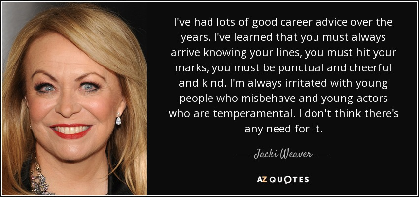 I've had lots of good career advice over the years. I've learned that you must always arrive knowing your lines, you must hit your marks, you must be punctual and cheerful and kind. I'm always irritated with young people who misbehave and young actors who are temperamental. I don't think there's any need for it. - Jacki Weaver