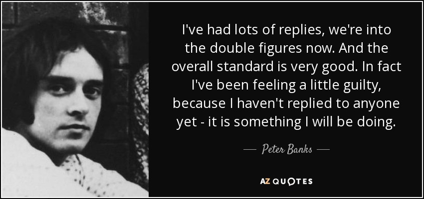 I've had lots of replies, we're into the double figures now. And the overall standard is very good. In fact I've been feeling a little guilty, because I haven't replied to anyone yet - it is something I will be doing. - Peter Banks