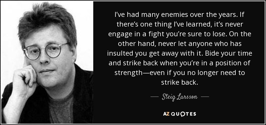 I've had many enemies over the years. If there's one thing I've learned, it's never engage in a fight you're sure to lose. On the other hand, never let anyone who has insulted you get away with it. Bide your time and strike back when you're in a position of strength—even if you no longer need to strike back. - Steig Larsson